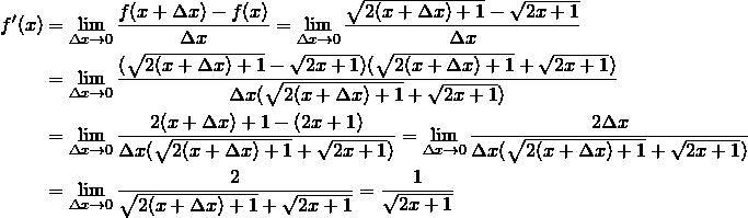 \begin{align*}f'(x)&=\lim_{\Delta x\to 0}\frac{f(x+\Delta x)-f(x)}{\Delta x}=\lim_{\Delta x\to 0}\frac{\sqrt{2(x+\Delta x)+1}-\sqrt{2x+1}}{\Delta x}\\&=\lim_{\Delta x\to 0}\frac{(\sqrt{2(x+\Delta x)+1}-\sqrt{2x+1})(\sqrt{2(x+\Delta x)+1}+\sqrt{2x+1})}{\Delta x(\sqrt{2(x+\Delta x)+1}+\sqrt{2x+1})}\\ &=\lim_{\Delta x\to 0}\frac{2(x+\Delta x)+1-(2x+1)}{\Delta x(\sqrt{2(x+\Delta x)+1}+\sqrt{2x+1})}=\lim_{\Delta x\to 0}\frac{2\Delta x}{\Delta x(\sqrt{2(x+\Delta x)+1}+\sqrt{2x+1})}\\&=\lim_{\Delta x\to 0}\frac{2}{\sqrt{2(x+\Delta x)+1}+\sqrt{2x+1}}=\frac{1}{\sqrt{2x+1}}\end{align*}
